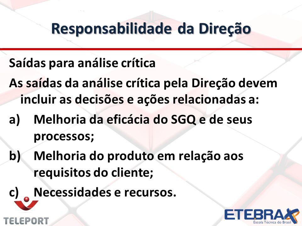 Responsabilidade da Direção Saídas para análise crítica As saídas da análise crítica pela Direção devem incluir as decisões e ações relacionadas a: a)