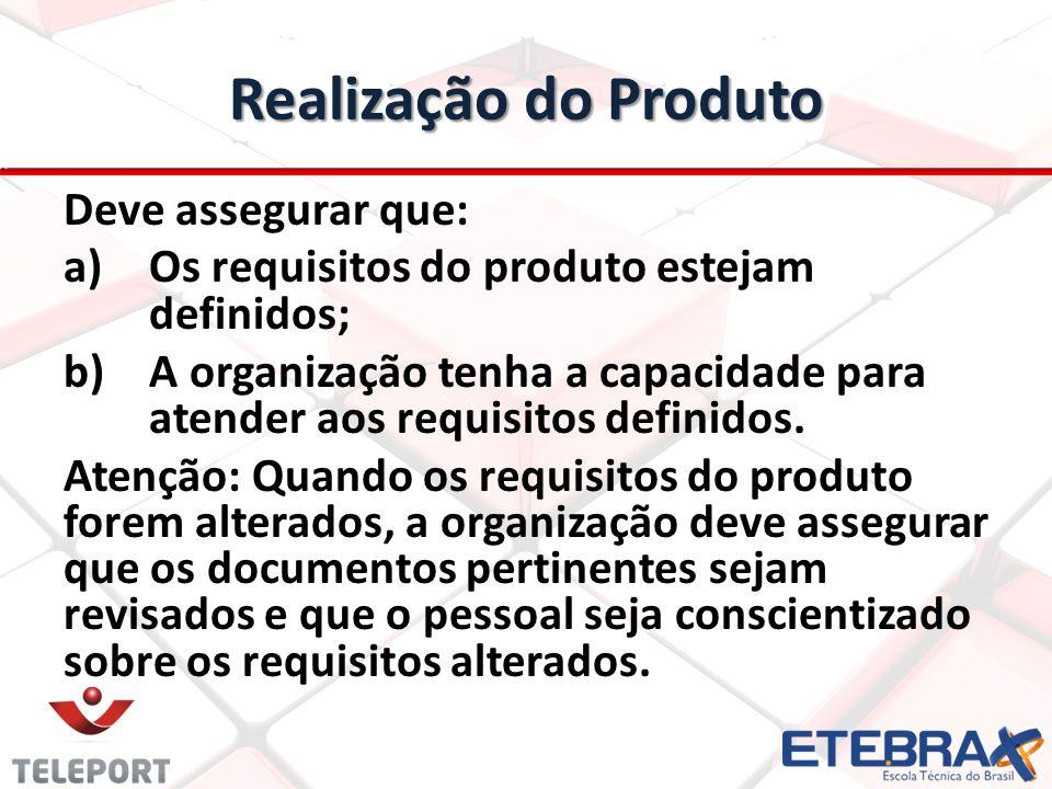 Realização do Produto Deve assegurar que: a) a)Os requisitos do produto estejam definidos; b) b)A organização tenha a capacidade para atender aos requ