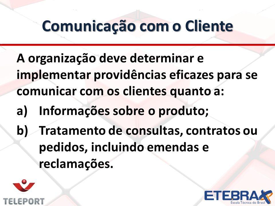 Comunicação com o Cliente A organização deve determinar e implementar providências eficazes para se comunicar com os clientes quanto a: a) a)Informaçõ