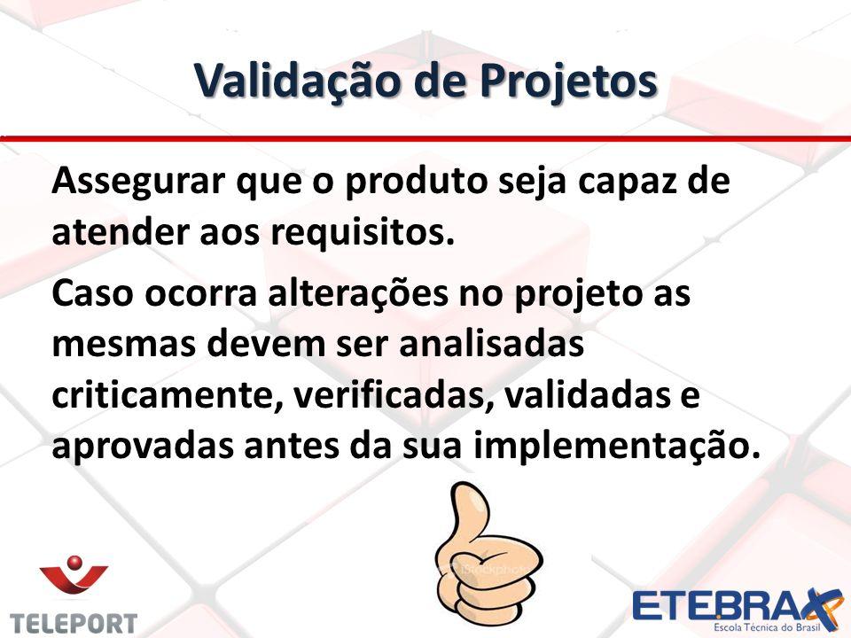 Validação de Projetos Assegurar que o produto seja capaz de atender aos requisitos. Caso ocorra alterações no projeto as mesmas devem ser analisadas c
