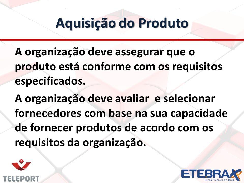 Aquisição do Produto A organização deve assegurar que o produto está conforme com os requisitos especificados. A organização deve avaliar e selecionar