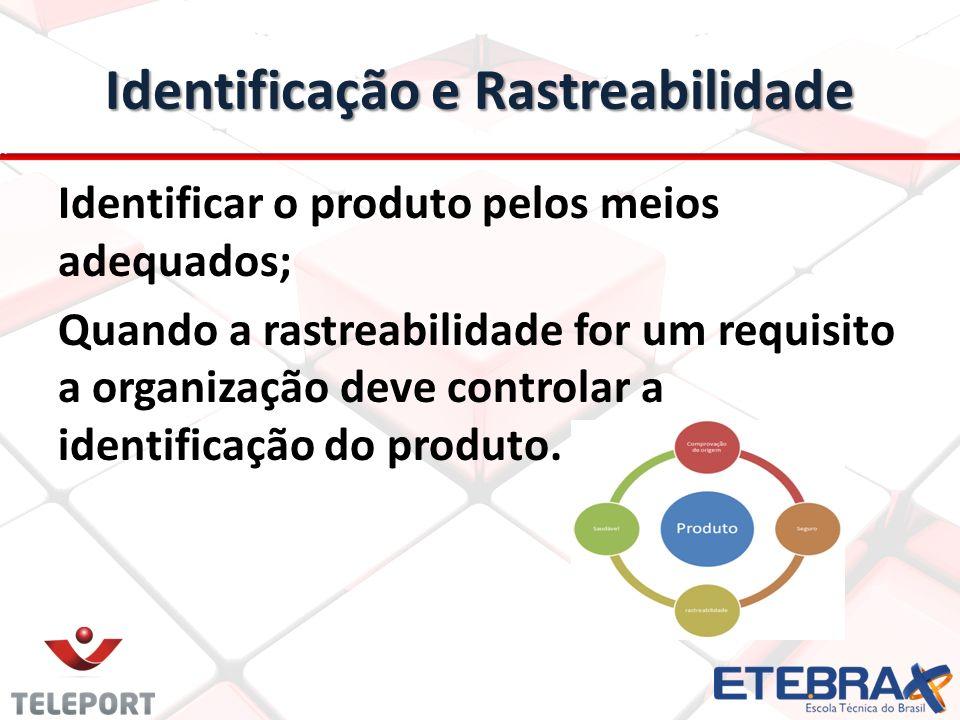 Identificação e Rastreabilidade Identificar o produto pelos meios adequados; Quando a rastreabilidade for um requisito a organização deve controlar a