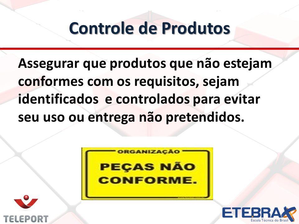 Controle de Produtos Assegurar que produtos que não estejam conformes com os requisitos, sejam identificados e controlados para evitar seu uso ou entr