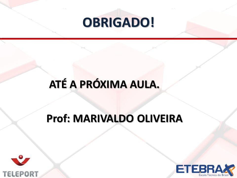 OBRIGADO! ATÉ A PRÓXIMA AULA. ATÉ A PRÓXIMA AULA. Prof: MARIVALDO OLIVEIRA Prof: MARIVALDO OLIVEIRA