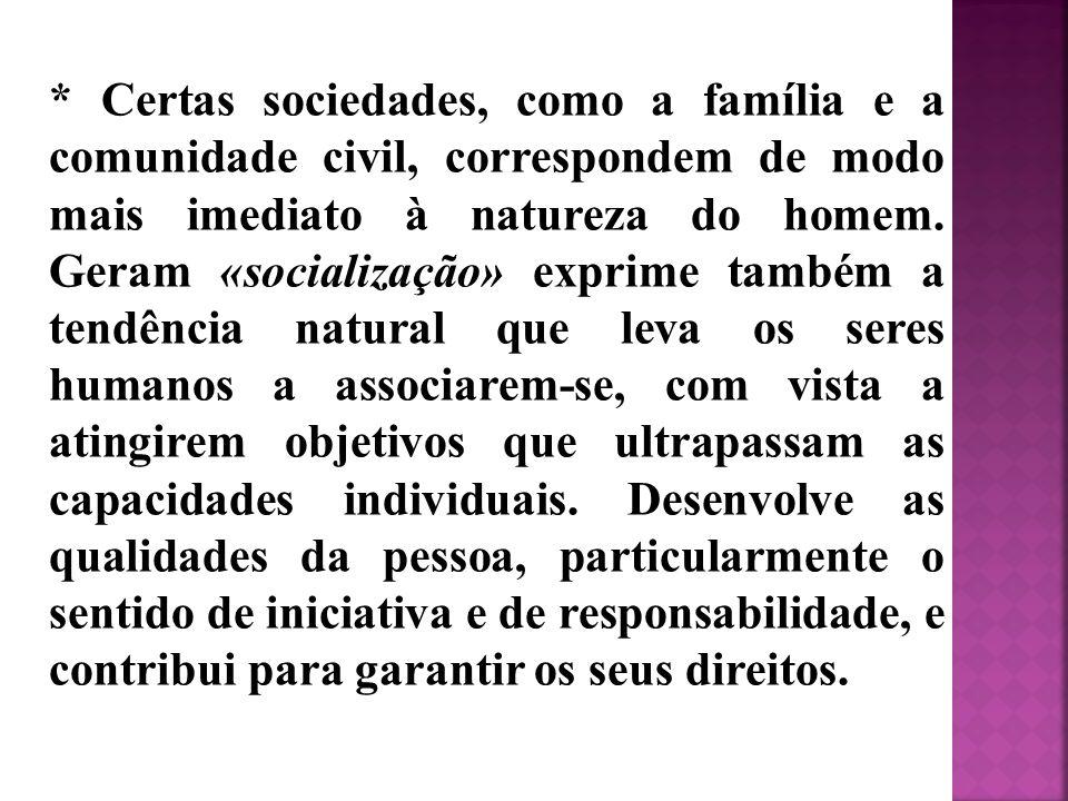 * Certas sociedades, como a família e a comunidade civil, correspondem de modo mais imediato à natureza do homem. Geram «socialização» exprime também