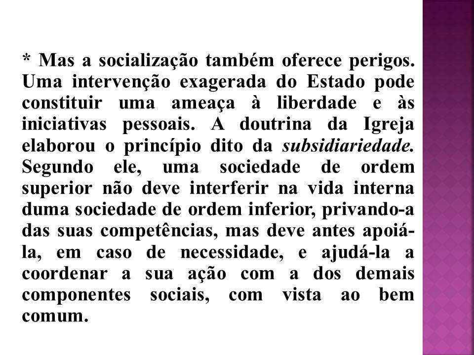 * Mas a socialização também oferece perigos. Uma intervenção exagerada do Estado pode constituir uma ameaça à liberdade e às iniciativas pessoais. A d