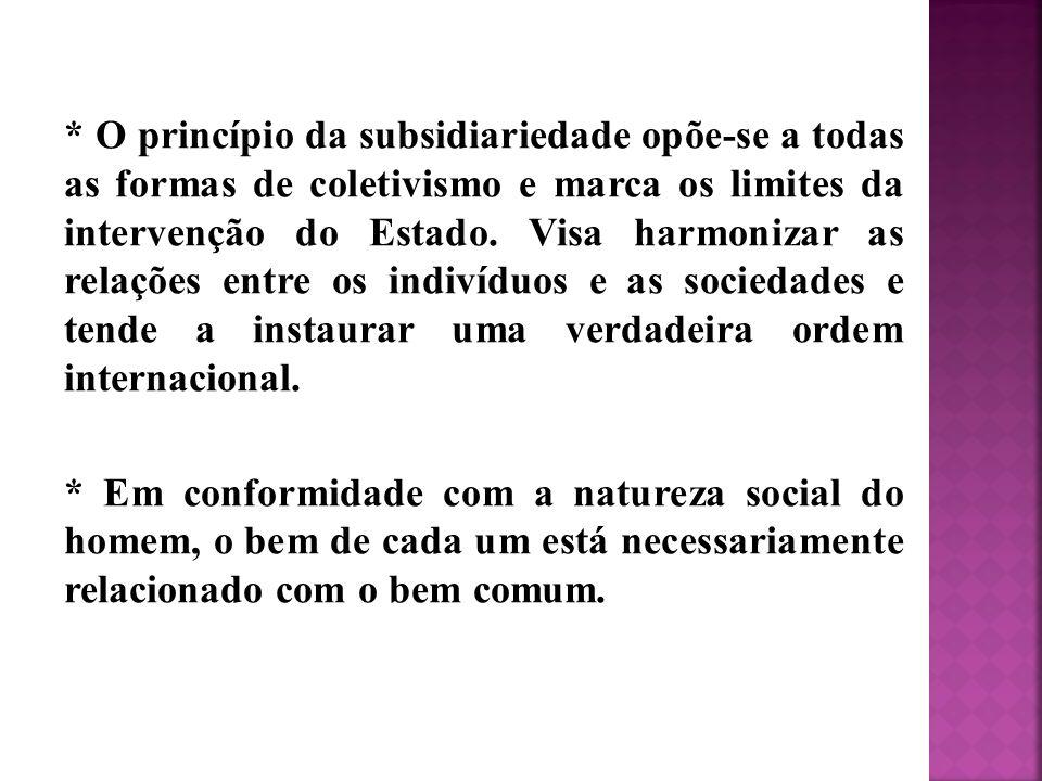 * O princípio da subsidiariedade opõe-se a todas as formas de coletivismo e marca os limites da intervenção do Estado. Visa harmonizar as relações ent