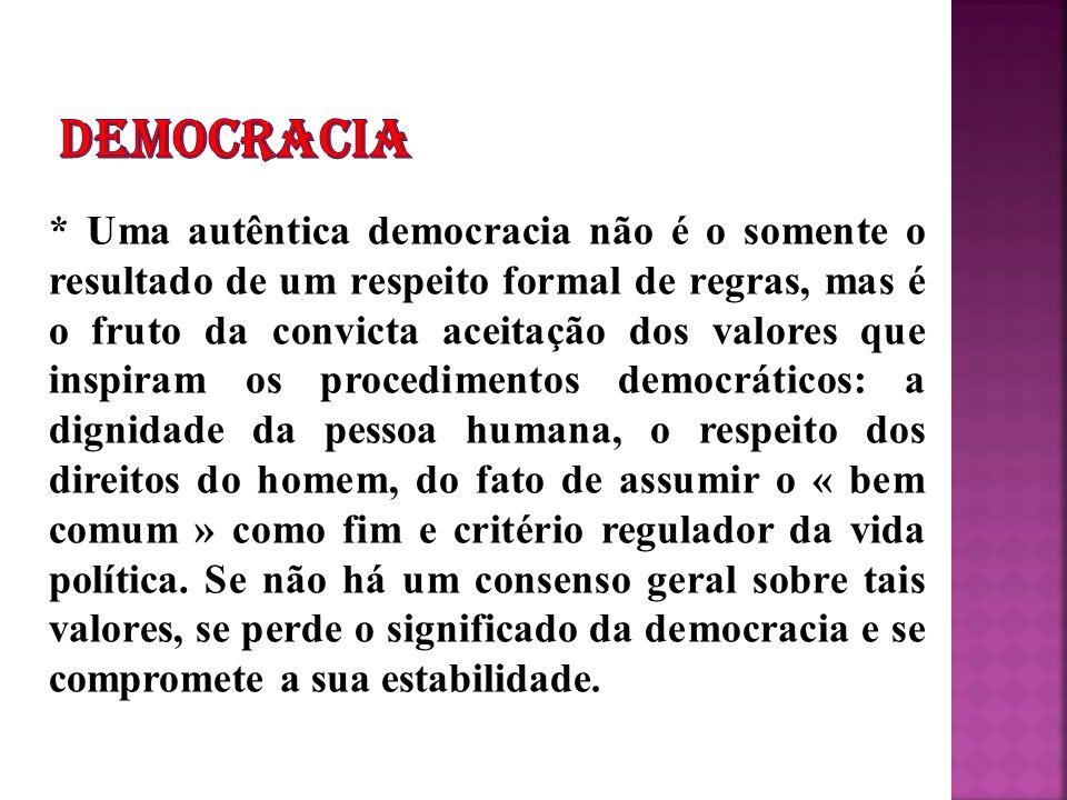 * Uma autêntica democracia não é o somente o resultado de um respeito formal de regras, mas é o fruto da convicta aceitação dos valores que inspiram o