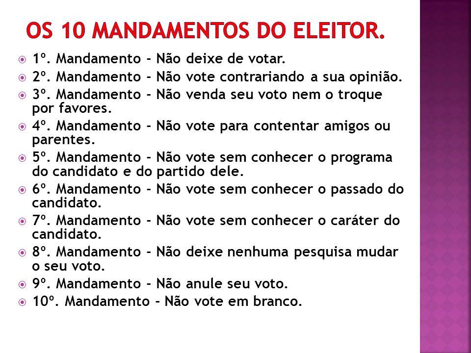 1º. Mandamento - Não deixe de votar. 2º. Mandamento - Não vote contrariando a sua opinião. 3º. Mandamento - Não venda seu voto nem o troque por favore