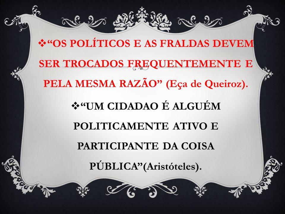 OS POLÍTICOS E AS FRALDAS DEVEM SER TROCADOS FREQUENTEMENTE E PELA MESMA RAZÃO (Eça de Queiroz). UM CIDADAO É ALGUÉM POLITICAMENTE ATIVO E PARTICIPANT