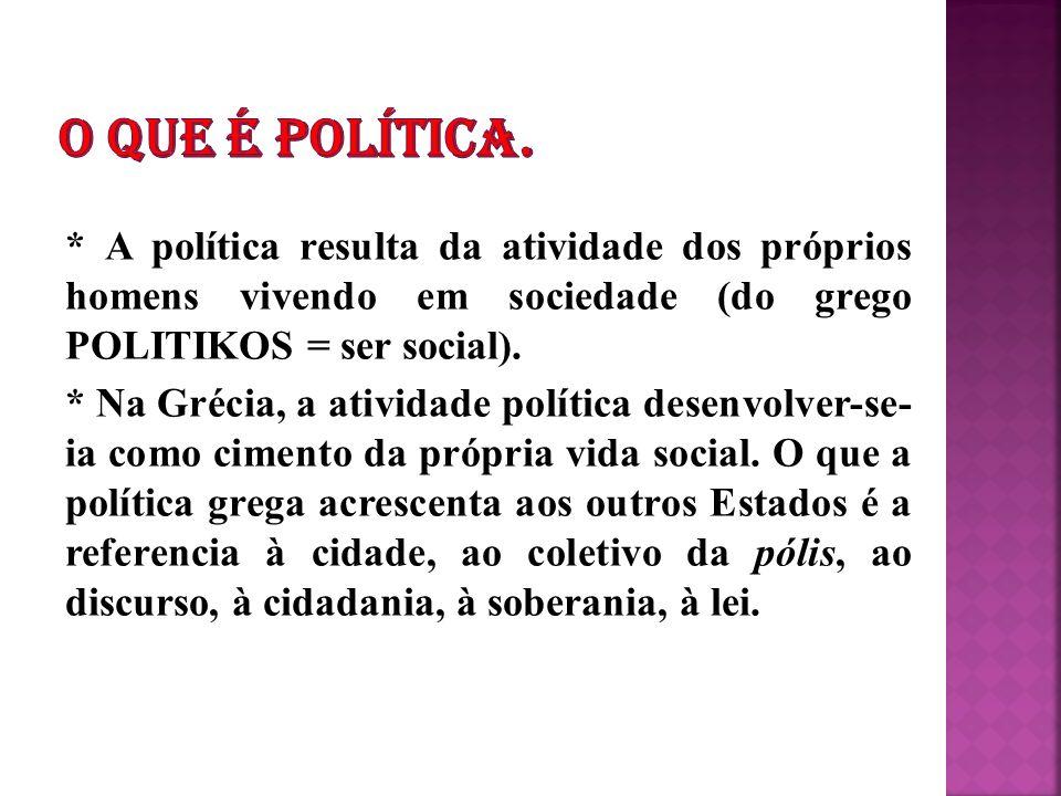 * A política resulta da atividade dos próprios homens vivendo em sociedade (do grego POLITIKOS = ser social). * Na Grécia, a atividade política desenv