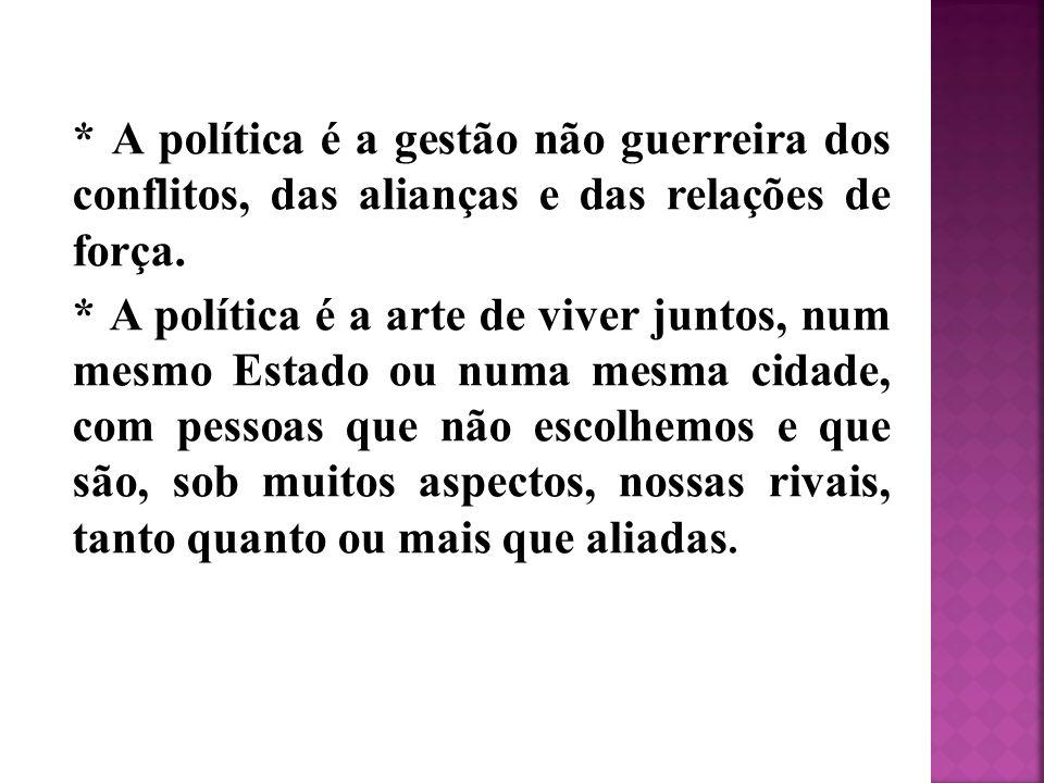 * A política é a gestão não guerreira dos conflitos, das alianças e das relações de força. * A política é a arte de viver juntos, num mesmo Estado ou