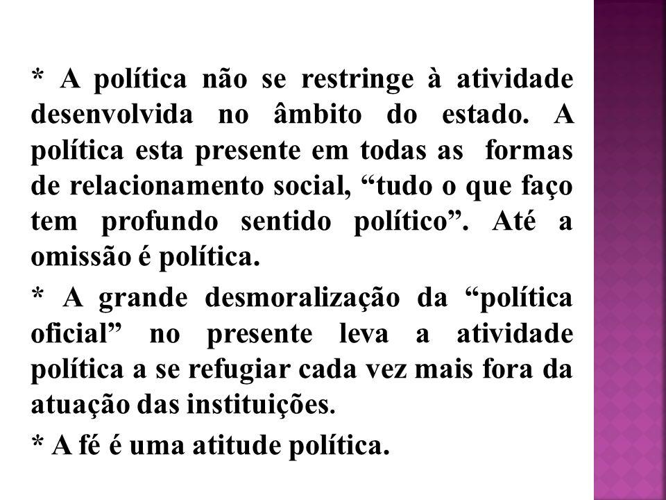 * A política não se restringe à atividade desenvolvida no âmbito do estado. A política esta presente em todas as formas de relacionamento social, tudo