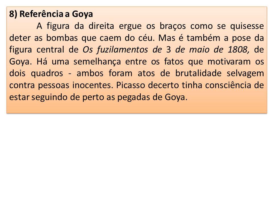 8) Referência a Goya A figura da direita ergue os braços como se quisesse deter as bombas que caem do céu. Mas é também a pose da figura central de Os