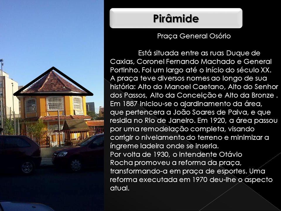 PirâmidePirâmide Praça General Osório Está situada entre as ruas Duque de Caxias, Coronel Fernando Machado e General Portinho. Foi um largo até o iníc