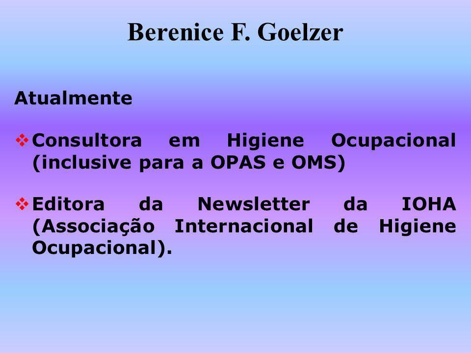 Berenice F. Goelzer Atualmente Consultora em Higiene Ocupacional (inclusive para a OPAS e OMS) Editora da Newsletter da IOHA (Associação Internacional