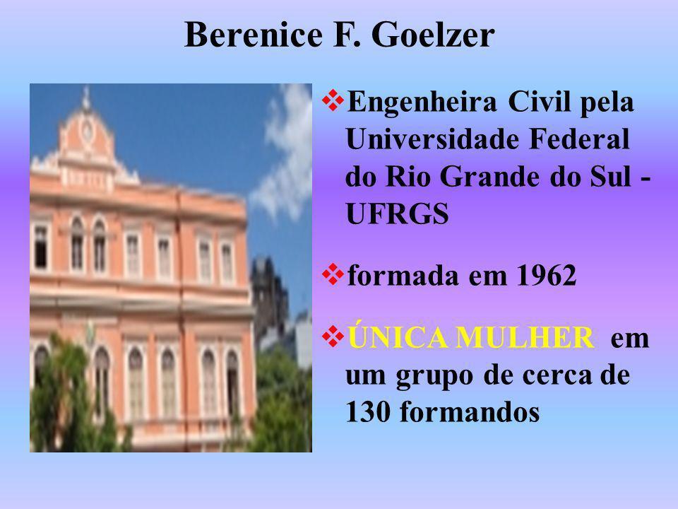 Berenice F. Goelzer Engenheira Civil pela Universidade Federal do Rio Grande do Sul - UFRGS formada em 1962 ÚNICA MULHER em um grupo de cerca de 130 f