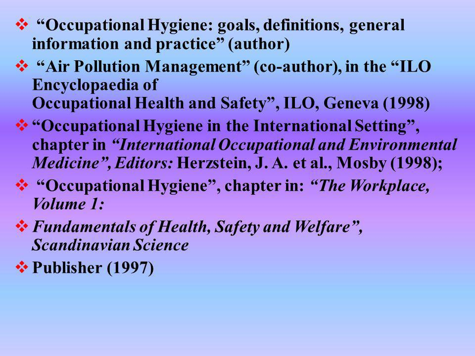Occupational Hygiene: goals, definitions, general information and practice (author) Air Pollution Management (co-author), in the ILO Encyclopaedia of Occupational Health and Safety, ILO, Geneva (1998) Occupational Hygiene in the International Setting, chapter in International Occupational and Environmental Medicine, Editors: Herzstein, J.