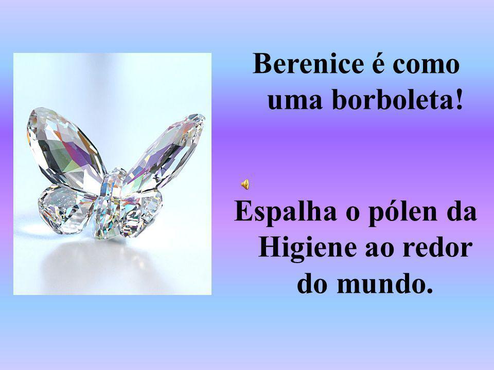 Berenice é como uma borboleta! Espalha o pólen da Higiene ao redor do mundo.