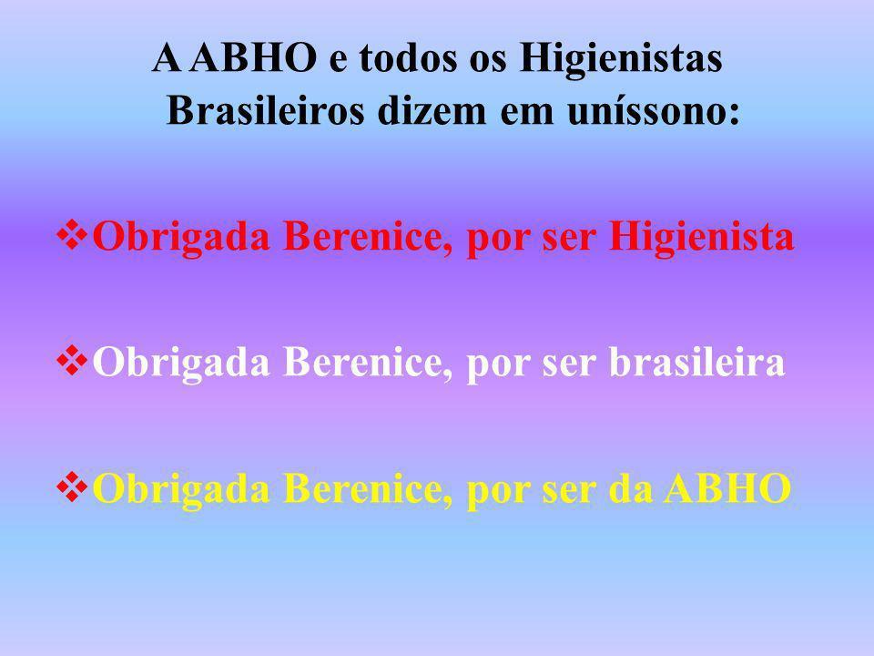 A ABHO e todos os Higienistas Brasileiros dizem em uníssono: Obrigada Berenice, por ser Higienista Obrigada Berenice, por ser brasileira Obrigada Bere