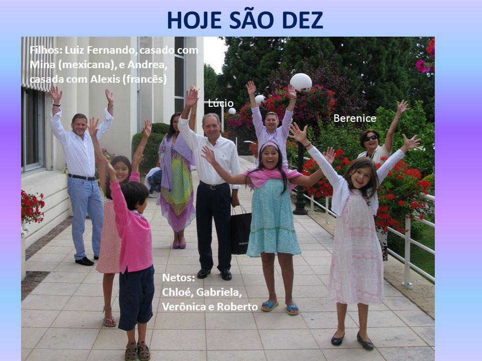 HOJE SÃO DEZ Berenice Lúcio Filhos: Luiz Fernando, casado com Mina (mexicana), e Andrea, casada com Alexis (francês) Netos: Chloé, Gabriela, Verônica