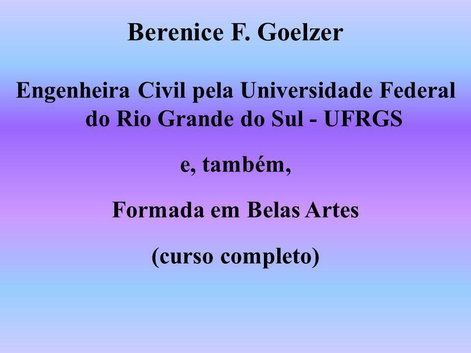 Berenice F. Goelzer Engenheira Civil pela Universidade Federal do Rio Grande do Sul - UFRGS e, também, Formada em Belas Artes (curso completo)