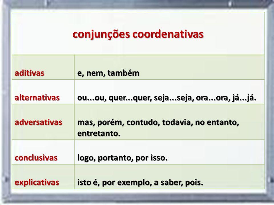 conjunções coordenativas aditivas e, nem, também alternativas ou...ou, quer...quer, seja...seja, ora...ora, já...já. adversativas mas, porém, contudo,