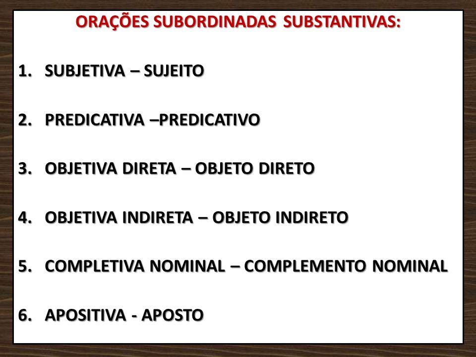 ORAÇÕES SUBORDINADAS SUBSTANTIVAS: 1.SUBJETIVA – SUJEITO 2.PREDICATIVA –PREDICATIVO 3.OBJETIVA DIRETA – OBJETO DIRETO 4.OBJETIVA INDIRETA – OBJETO IND