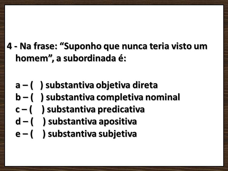 4 - Na frase: Suponho que nunca teria visto um homem, a subordinada é: a – ( ) substantiva objetiva direta b – ( ) substantiva completiva nominal c –