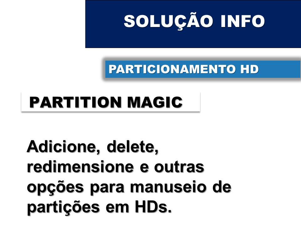 SOLUÇÃO INFO PARTICIONAMENTO HD PARTITION MAGIC Adicione, delete, redimensione e outras opções para manuseio de partições em HDs.