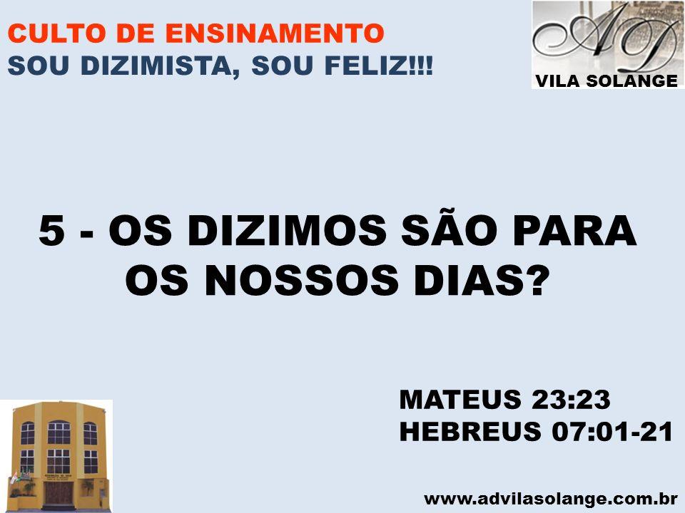 VILA SOLANGE www.advilasolange.com.br CULTO DE ENSINAMENTO 5 - OS DIZIMOS SÃO PARA OS NOSSOS DIAS? MATEUS 23:23 HEBREUS 07:01-21 SOU DIZIMISTA, SOU FE