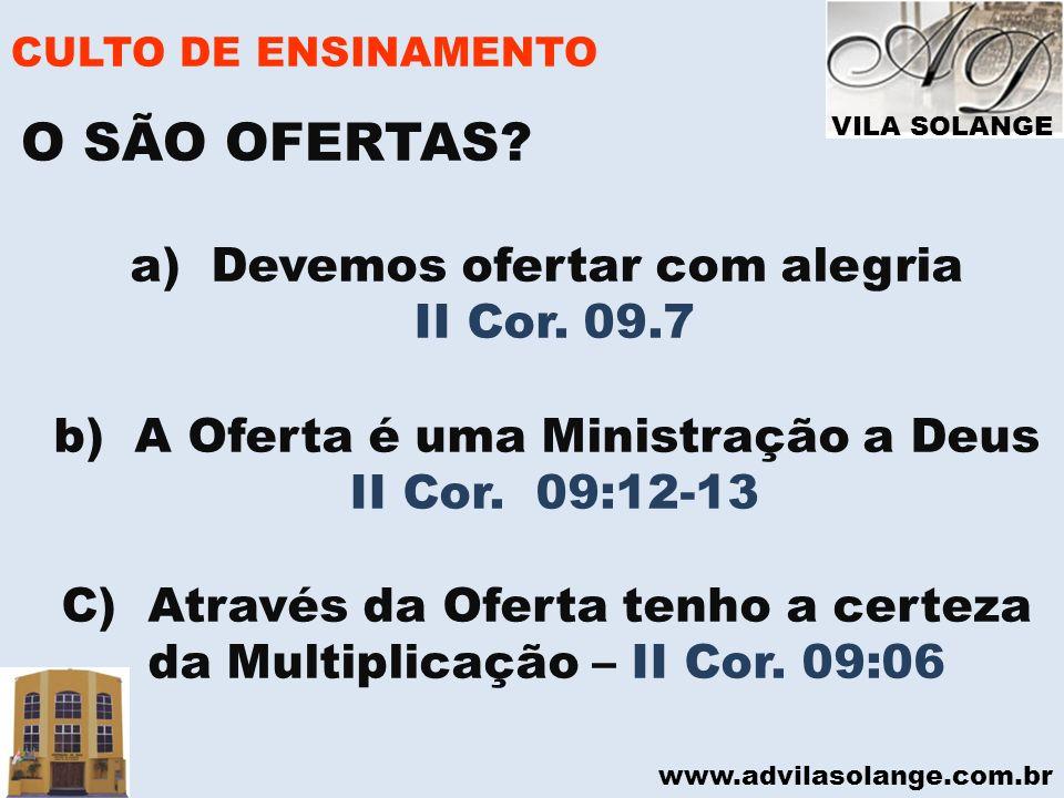 VILA SOLANGE www.advilasolange.com.br CULTO DE ENSINAMENTO a) Devemos ofertar com alegria II Cor. 09.7 b) A Oferta é uma Ministração a Deus II Cor. 09