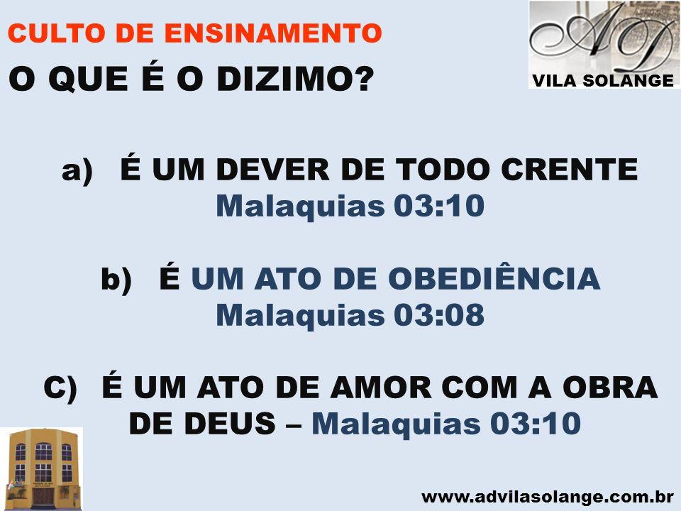 VILA SOLANGE www.advilasolange.com.br CULTO DE ENSINAMENTO a) É UM DEVER DE TODO CRENTE Malaquias 03:10 b) É UM ATO DE OBEDIÊNCIA Malaquias 03:08 C) É
