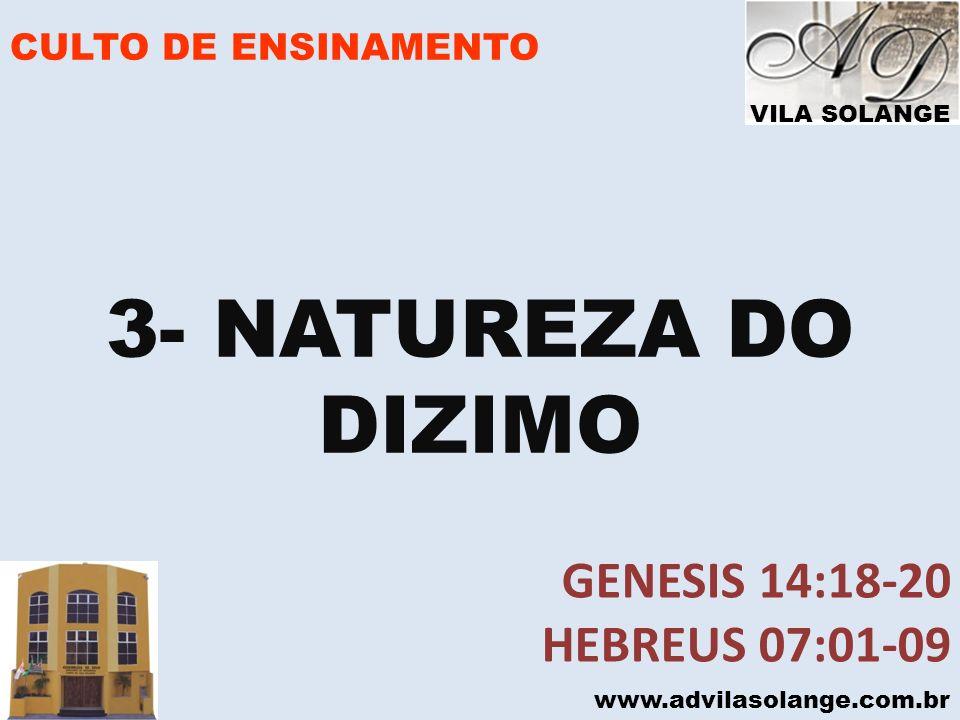 VILA SOLANGE www.advilasolange.com.br CULTO DE ENSINAMENTO a) É ENTREGUE AO SENHOR b)O LOCAL DA ENTREGA Genesis 14:18-20 C) É UMA CONTRIBUIÇÃO JUSTA 10% DA RENDA – IGUAL PARA TODOS NATUREZA DO DIZIMO