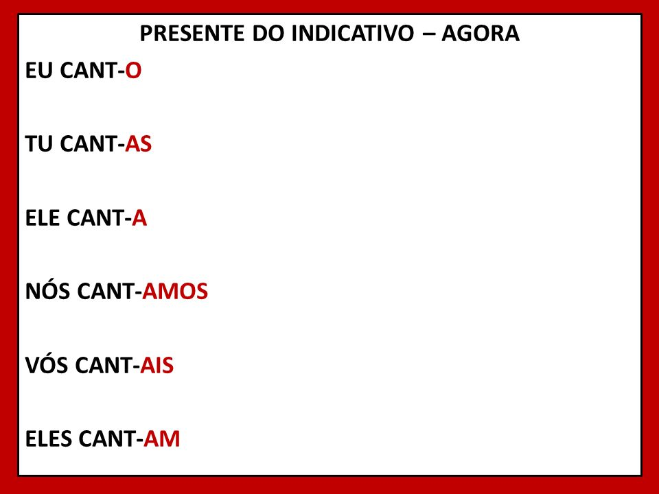 PRESENTE DO INDICATIVO – AGORA EU CANT-O TU CANT-AS ELE CANT-A NÓS CANT-AMOS VÓS CANT-AIS ELES CANT-AM