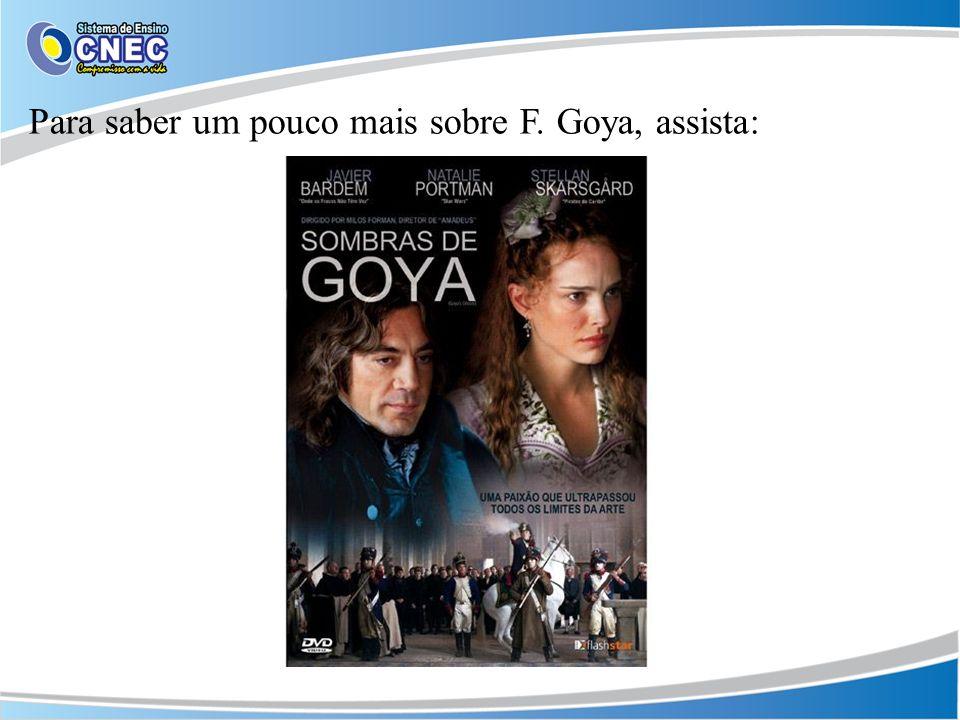Para saber um pouco mais sobre F. Goya, assista: