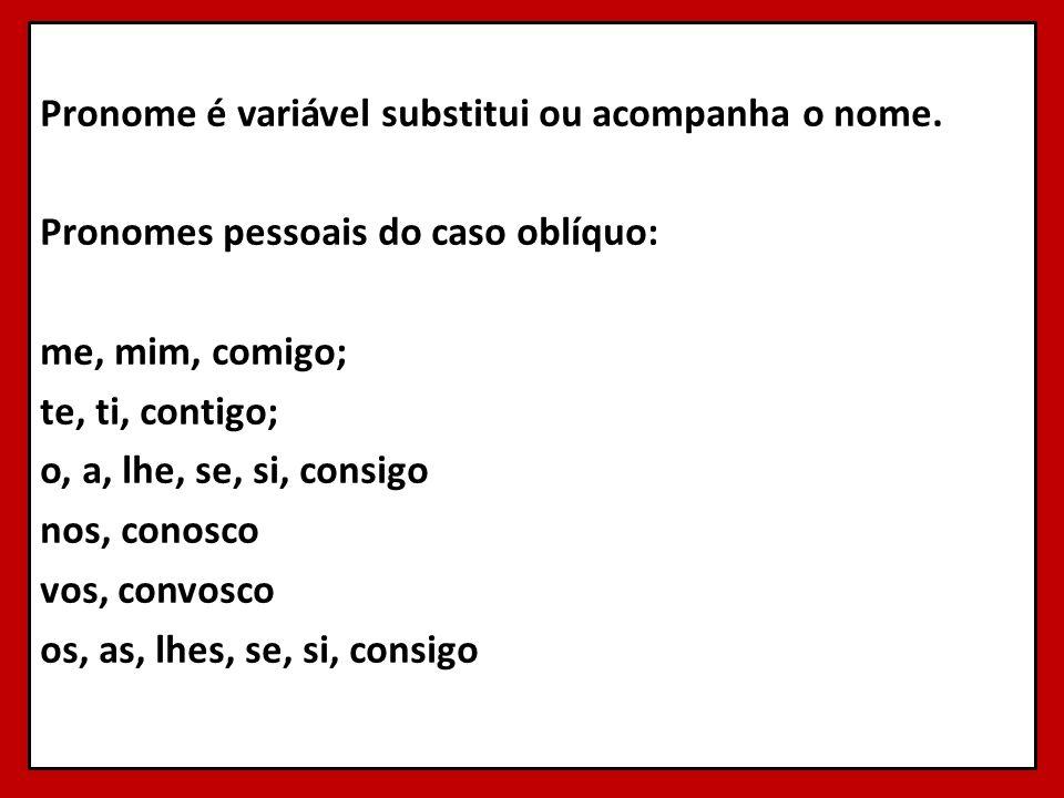 Pronome é variável substitui ou acompanha o nome. Pronomes pessoais do caso oblíquo: me, mim, comigo; te, ti, contigo; o, a, lhe, se, si, consigo nos,