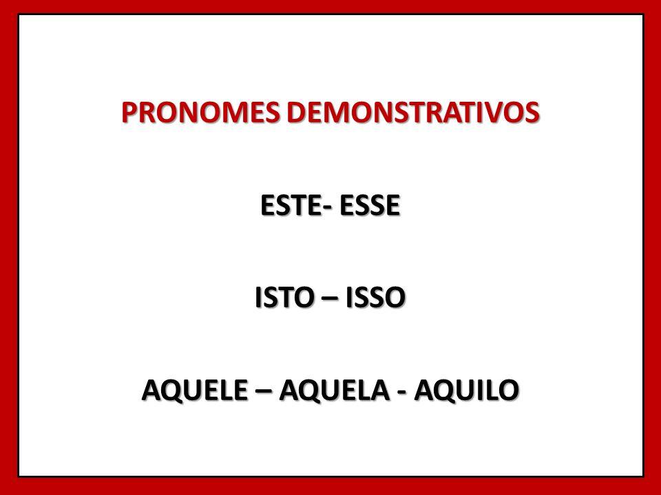 PRONOMES DEMONSTRATIVOS ESTE- ESSE ISTO – ISSO AQUELE – AQUELA - AQUILO