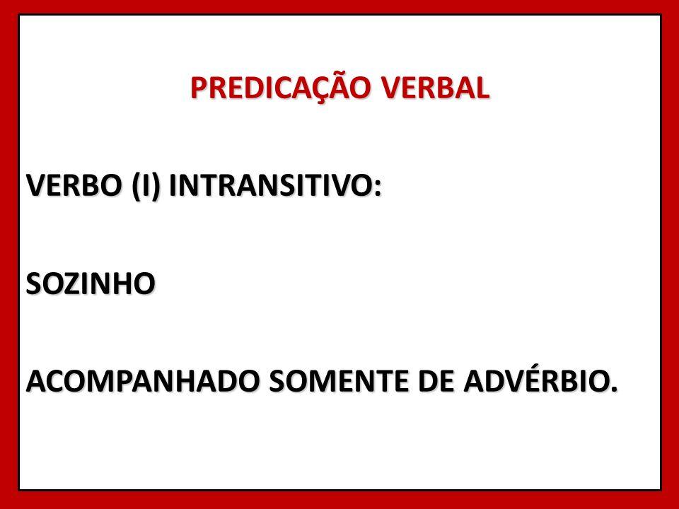 PREDICAÇÃO VERBAL VERBO (I) INTRANSITIVO: SOZINHO ACOMPANHADO SOMENTE DE ADVÉRBIO.
