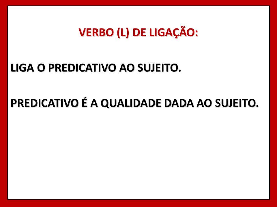 VERBO (L) DE LIGAÇÃO: LIGA O PREDICATIVO AO SUJEITO. PREDICATIVO É A QUALIDADE DADA AO SUJEITO.