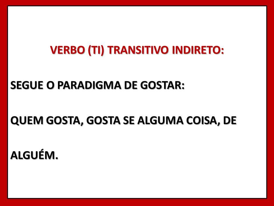VERBO (TI) TRANSITIVO INDIRETO: SEGUE O PARADIGMA DE GOSTAR: QUEM GOSTA, GOSTA SE ALGUMA COISA, DE ALGUÉM.