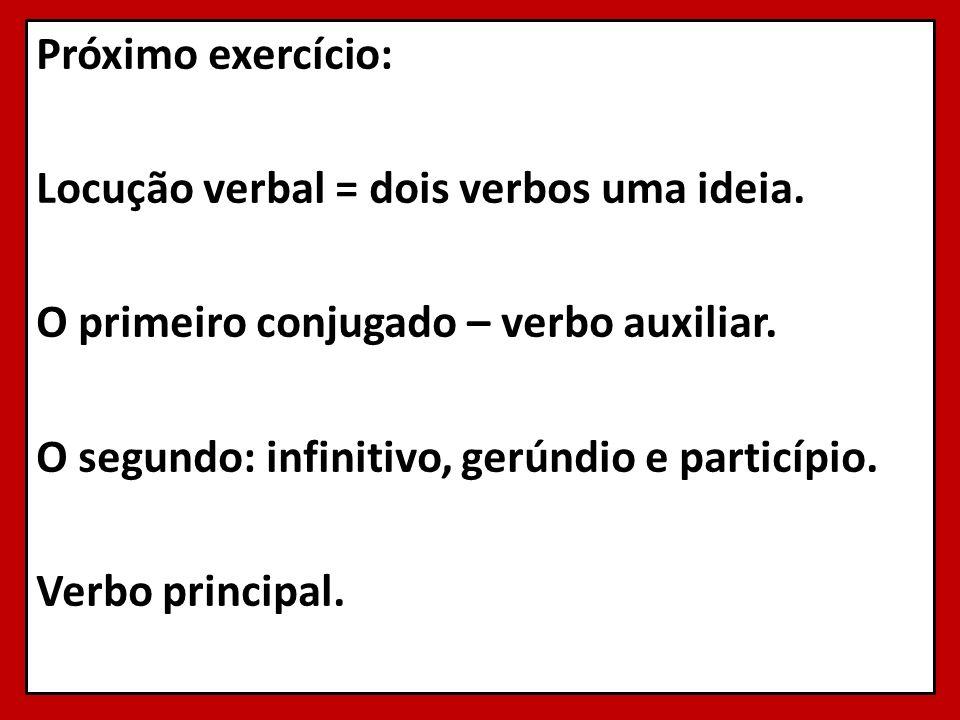 Próximo exercício: Locução verbal = dois verbos uma ideia. O primeiro conjugado – verbo auxiliar. O segundo: infinitivo, gerúndio e particípio. Verbo