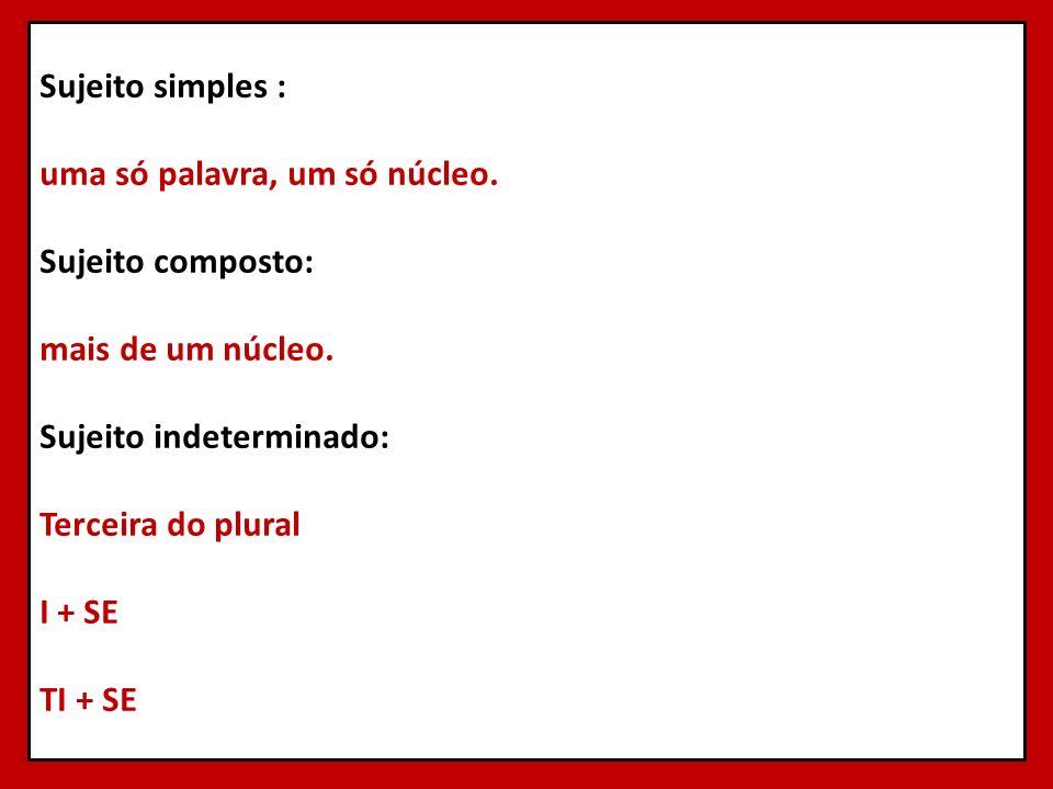 Sujeito simples : uma só palavra, um só núcleo. Sujeito composto: mais de um núcleo. Sujeito indeterminado: Terceira do plural I + SE TI + SE