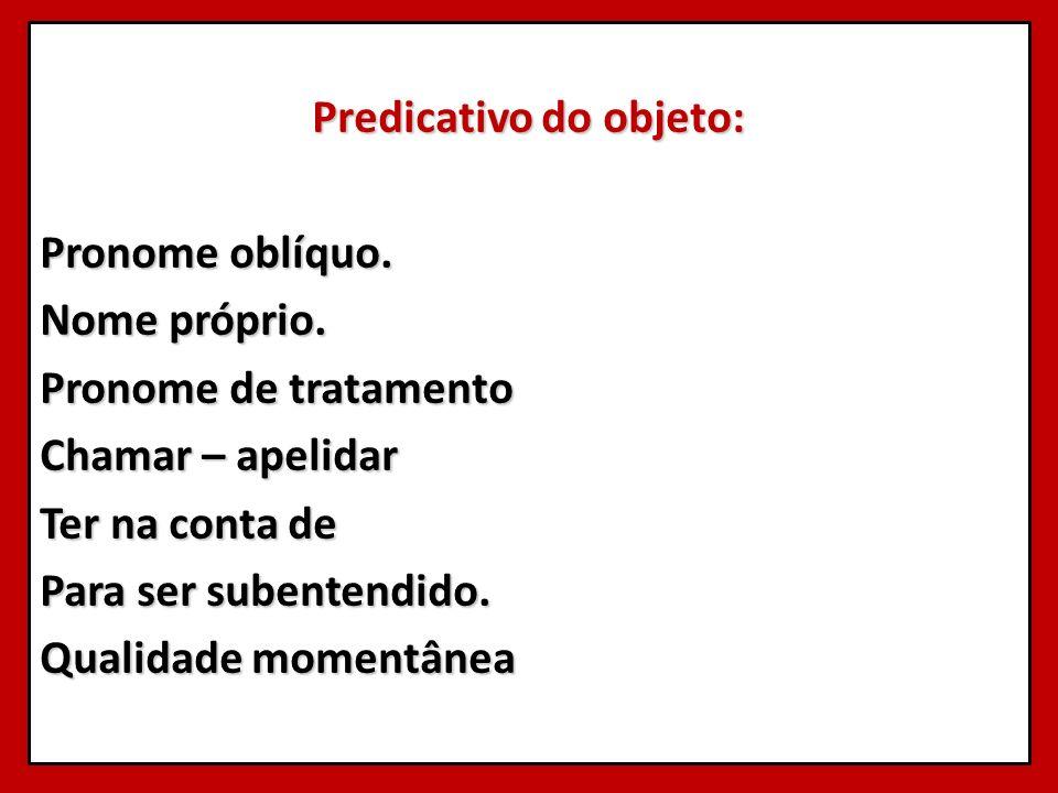 Predicativo do objeto: Pronome oblíquo. Nome próprio. Pronome de tratamento Chamar – apelidar Ter na conta de Para ser subentendido. Qualidade momentâ
