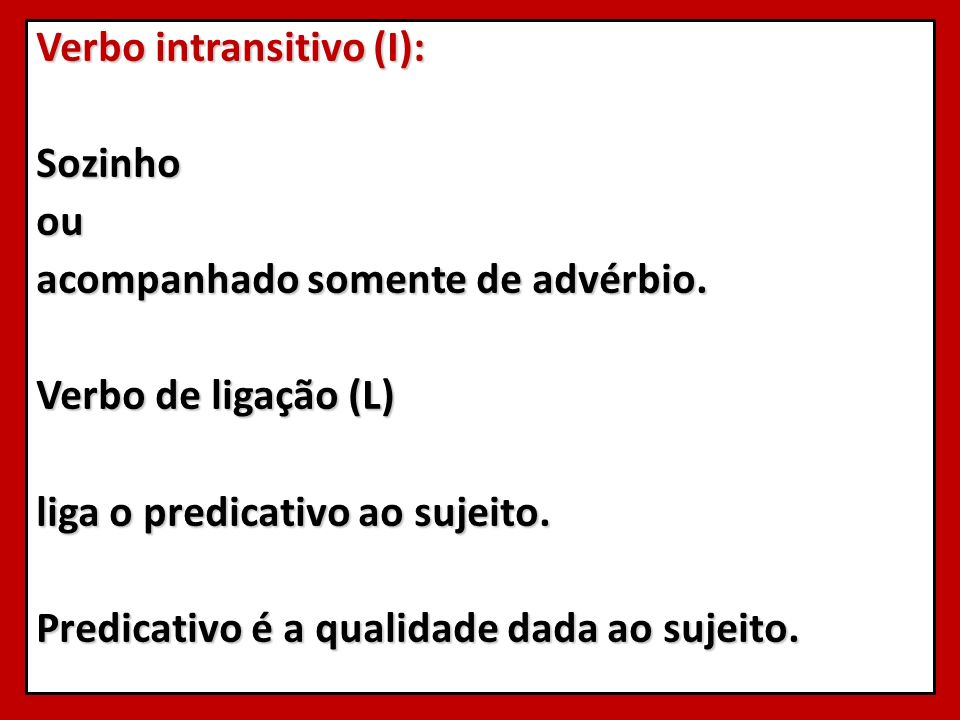 Verbo intransitivo (I): Sozinhoou acompanhado somente de advérbio. Verbo de ligação (L) liga o predicativo ao sujeito. Predicativo é a qualidade dada