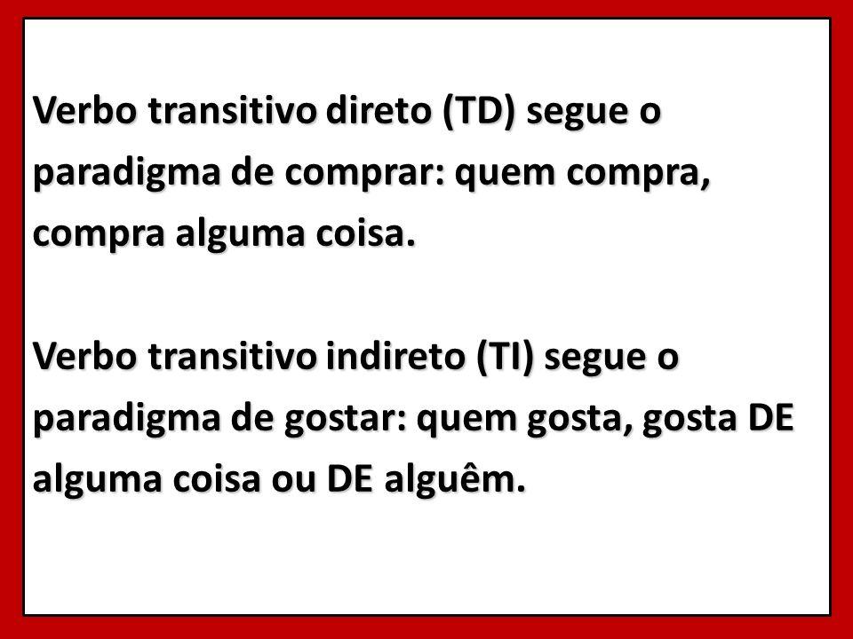 Verbo transitivo direto (TD) segue o paradigma de comprar: quem compra, compra alguma coisa. Verbo transitivo indireto (TI) segue o paradigma de gosta