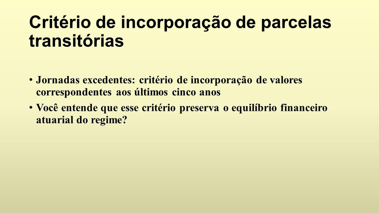 Critério de incorporação de parcelas transitórias Jornadas excedentes: critério de incorporação de valores correspondentes aos últimos cinco anos Você entende que esse critério preserva o equilíbrio financeiro atuarial do regime?