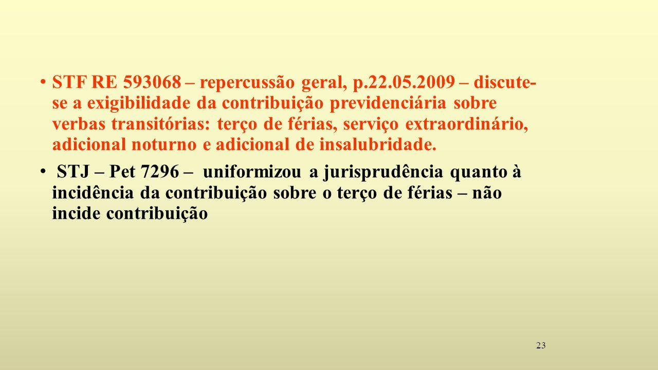 23 STF RE 593068 – repercussão geral, p.22.05.2009 – discute- se a exigibilidade da contribuição previdenciária sobre verbas transitórias: terço de férias, serviço extraordinário, adicional noturno e adicional de insalubridade.