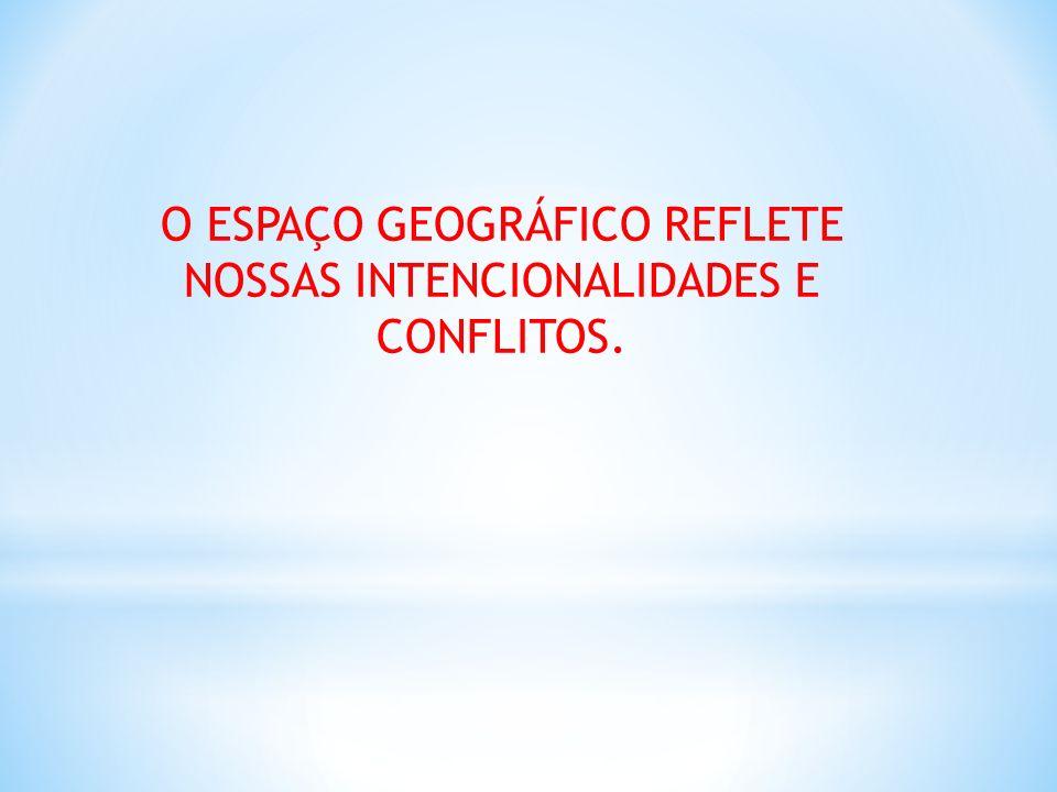 O ESPAÇO GEOGRÁFICO REFLETE NOSSAS INTENCIONALIDADES E CONFLITOS.