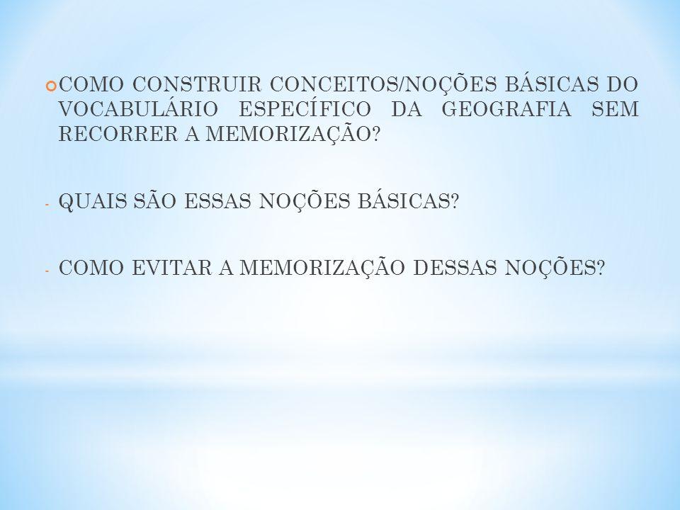 COMO CONSTRUIR CONCEITOS/NOÇÕES BÁSICAS DO VOCABULÁRIO ESPECÍFICO DA GEOGRAFIA SEM RECORRER A MEMORIZAÇÃO? - QUAIS SÃO ESSAS NOÇÕES BÁSICAS? - COMO EV